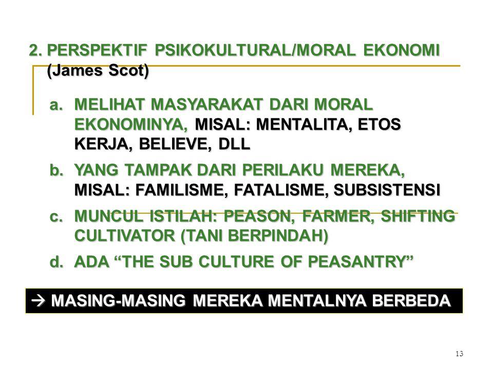 13 2. PERSPEKTIF PSIKOKULTURAL/MORAL EKONOMI (James Scot) a.MELIHAT MASYARAKAT DARI MORAL EKONOMINYA, MISAL: MENTALITA, ETOS KERJA, BELIEVE, DLL b.YAN
