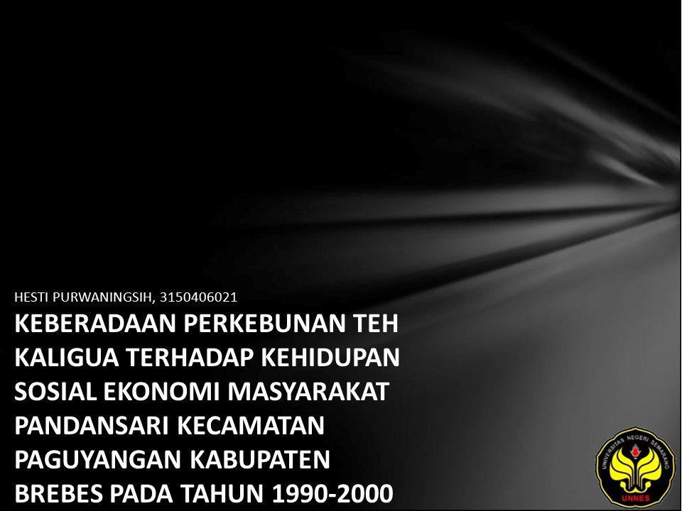 HESTI PURWANINGSIH, 3150406021 KEBERADAAN PERKEBUNAN TEH KALIGUA TERHADAP KEHIDUPAN SOSIAL EKONOMI MASYARAKAT PANDANSARI KECAMATAN PAGUYANGAN KABUPATEN BREBES PADA TAHUN 1990-2000