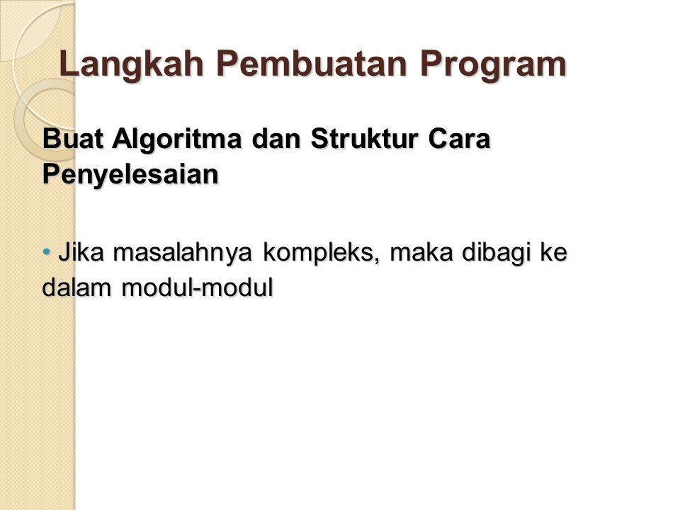 Langkah Pembuatan Program Buat Algoritma dan Struktur Cara Penyelesaian Jika masalahnya kompleks, maka dibagi ke dalam modul-modul Jika masalahnya kompleks, maka dibagi ke dalam modul-modul