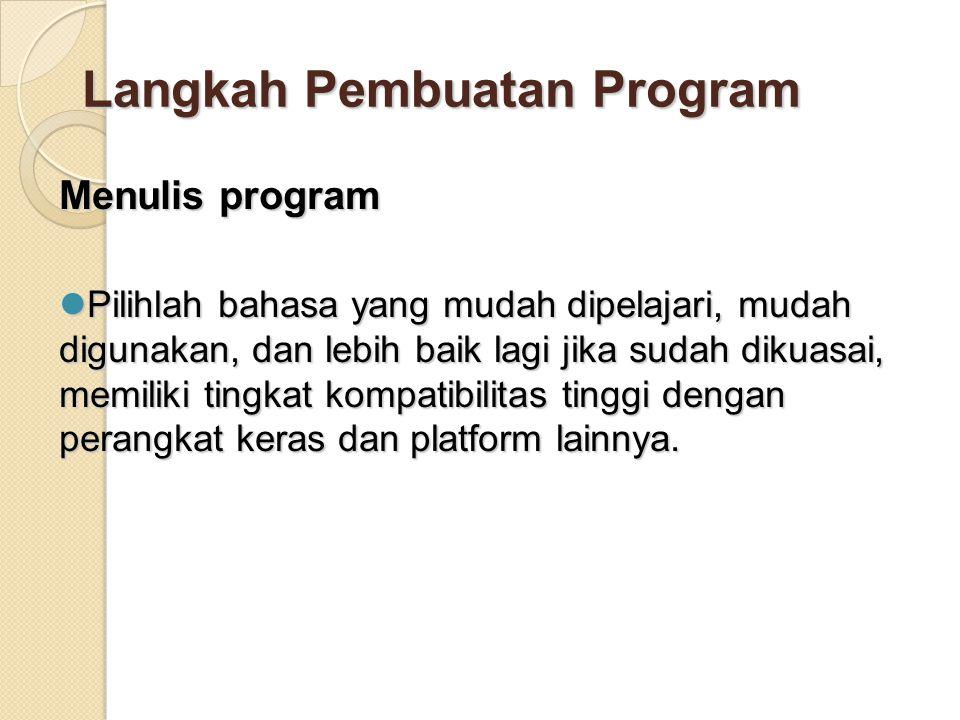 Langkah Pembuatan Program Menulis program Pilihlah bahasa yang mudah dipelajari, mudah digunakan, dan lebih baik lagi jika sudah dikuasai, memiliki tingkat kompatibilitas tinggi dengan perangkat keras dan platform lainnya.