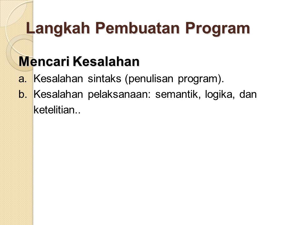 Langkah Pembuatan Program Mencari Kesalahan a. Kesalahan sintaks (penulisan program). b. Kesalahan pelaksanaan: semantik, logika, dan ketelitian..