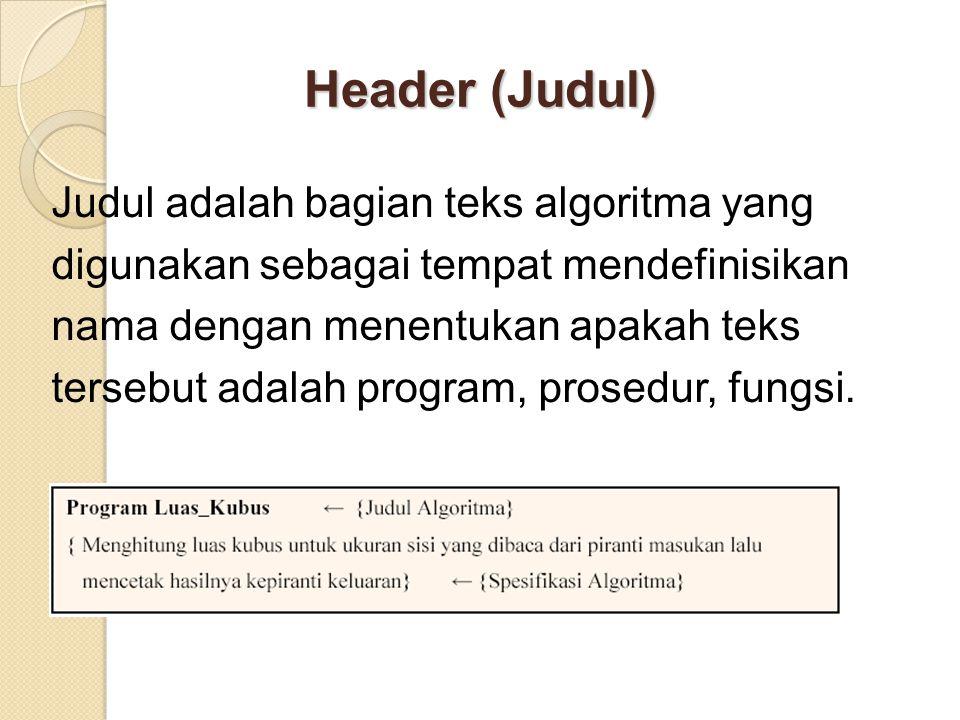 Header (Judul) Judul adalah bagian teks algoritma yang digunakan sebagai tempat mendefinisikan nama dengan menentukan apakah teks tersebut adalah program, prosedur, fungsi.
