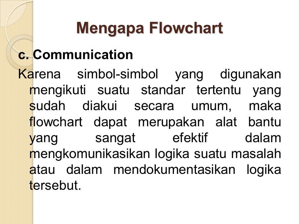 Mengapa Flowchart c. Communication Karena simbol-simbol yang digunakan mengikuti suatu standar tertentu yang sudah diakui secara umum, maka flowchart