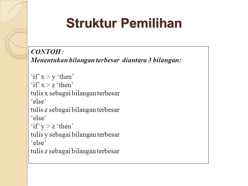 Struktur Pemilihan CONTOH : Menentukan bilangan terbesar diantara 3 bilangan: 'if' x > y 'then' 'if' x > z 'then' tulis x sebagai bilangan terbesar 'else' tulis z sebagai bilangan terbesar 'else' 'if' y > z 'then' tulis y sebagai bilangan terbesar 'else' tulis z sebagai bilangan terbesar
