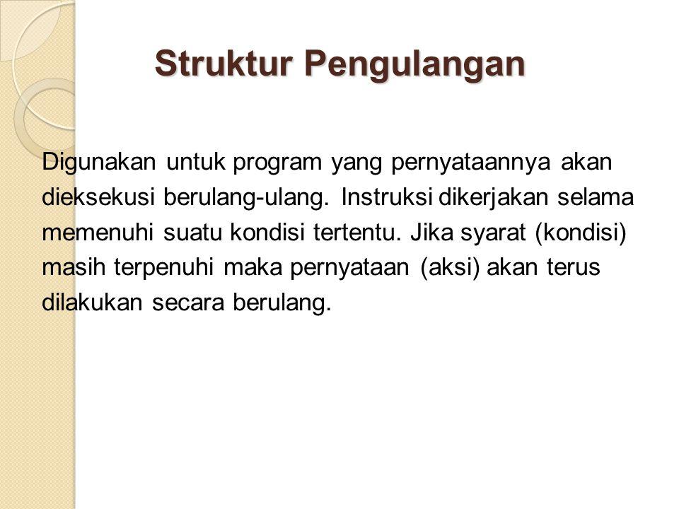 Struktur Pengulangan Digunakan untuk program yang pernyataannya akan dieksekusi berulang-ulang.