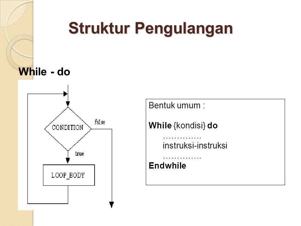 Struktur Pengulangan While - do Bentuk umum : While {kondisi} do ………….. instruksi-instruksi ………….. Endwhile