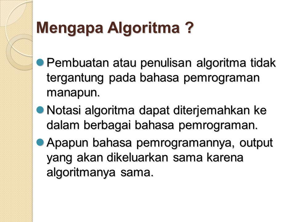 Mengapa Algoritma ? Pembuatan atau penulisan algoritma tidak tergantung pada bahasa pemrograman manapun. Pembuatan atau penulisan algoritma tidak terg