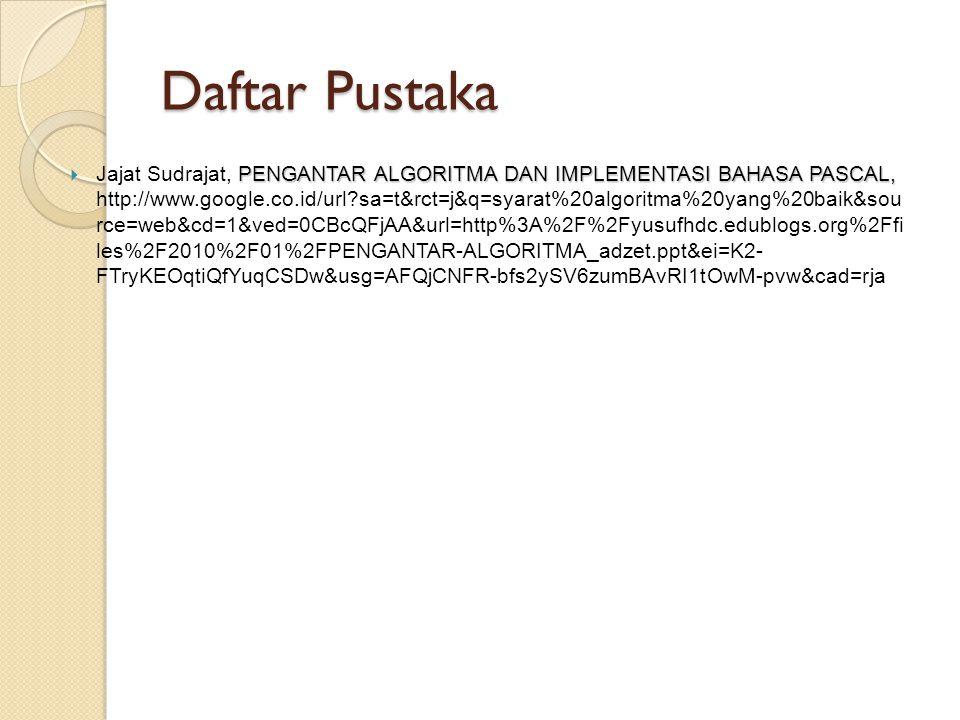 Daftar Pustaka PENGANTAR ALGORITMA DAN IMPLEMENTASI BAHASA PASCAL,  Jajat Sudrajat, PENGANTAR ALGORITMA DAN IMPLEMENTASI BAHASA PASCAL, http://www.google.co.id/url?sa=t&rct=j&q=syarat%20algoritma%20yang%20baik&sou rce=web&cd=1&ved=0CBcQFjAA&url=http%3A%2F%2Fyusufhdc.edublogs.org%2Ffi les%2F2010%2F01%2FPENGANTAR-ALGORITMA_adzet.ppt&ei=K2- FTryKEOqtiQfYuqCSDw&usg=AFQjCNFR-bfs2ySV6zumBAvRI1tOwM-pvw&cad=rja