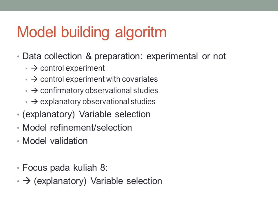 Model building algoritm Data collection & preparation: experimental or not  control experiment  control experiment with covariates  confirmatory observational studies  explanatory observational studies (explanatory) Variable selection Model refinement/selection Model validation Focus pada kuliah 8:  (explanatory) Variable selection