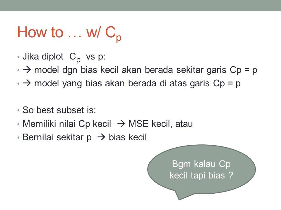 How to … w/ C p Jika diplot C p vs p:  model dgn bias kecil akan berada sekitar garis Cp = p  model yang bias akan berada di atas garis Cp = p So best subset is: Memiliki nilai Cp kecil  MSE kecil, atau Bernilai sekitar p  bias kecil Bgm kalau Cp kecil tapi bias