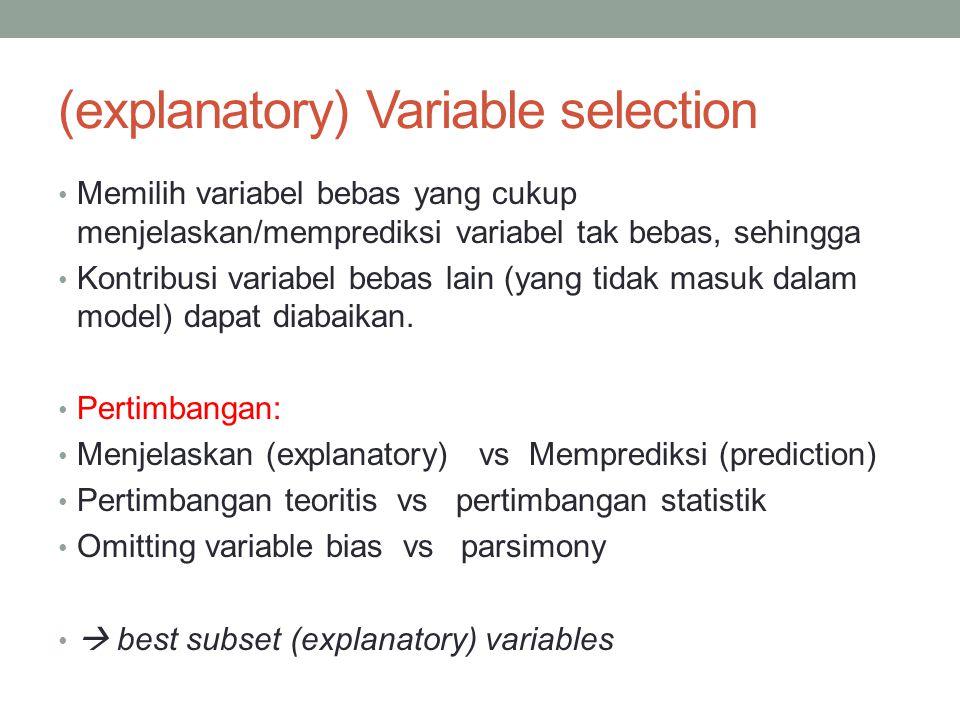 (explanatory) Variable selection Memilih variabel bebas yang cukup menjelaskan/memprediksi variabel tak bebas, sehingga Kontribusi variabel bebas lain (yang tidak masuk dalam model) dapat diabaikan.
