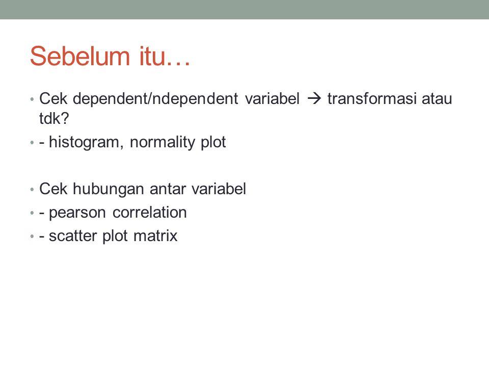 Sebelum itu… Cek dependent/ndependent variabel  transformasi atau tdk.