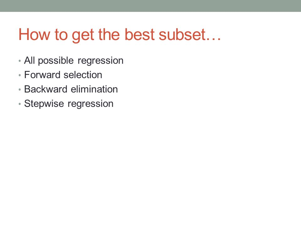 How to get the best subset… All possible regression Forward selection Backward elimination Stepwise regression