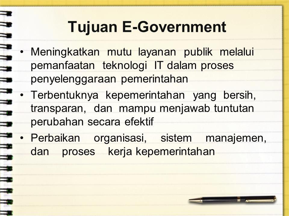 Tujuan E-Government Meningkatkan mutu layanan publik melalui pemanfaatan teknologi IT dalam proses penyelenggaraan pemerintahan Terbentuknya kepemerintahan yang bersih, transparan, dan mampu menjawab tuntutan perubahan secara efektif Perbaikan organisasi, sistem manajemen, dan proses kerja kepemerintahan