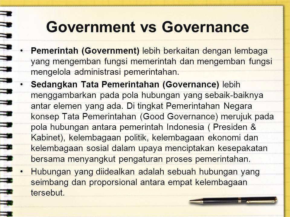 Government vs Governance Pemerintah (Government) lebih berkaitan dengan lembaga yang mengemban fungsi memerintah dan mengemban fungsi mengelola administrasi pemerintahan.