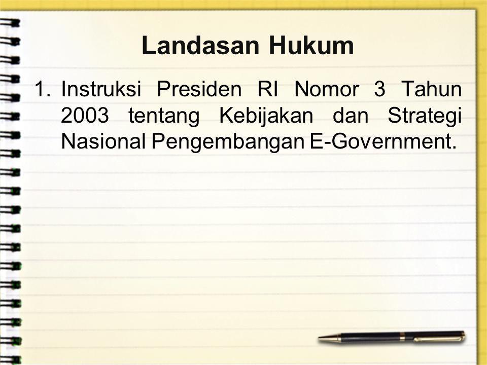 Landasan Hukum 1.Instruksi Presiden RI Nomor 3 Tahun 2003 tentang Kebijakan dan Strategi Nasional Pengembangan E-Government.