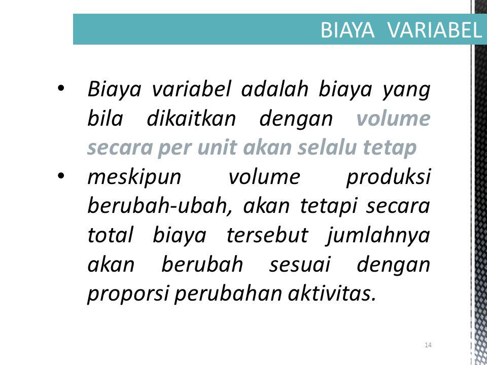 14 BIAYA VARIABEL Biaya variabel adalah biaya yang bila dikaitkan dengan volume secara per unit akan selalu tetap meskipun volume produksi berubah-ubah, akan tetapi secara total biaya tersebut jumlahnya akan berubah sesuai dengan proporsi perubahan aktivitas.