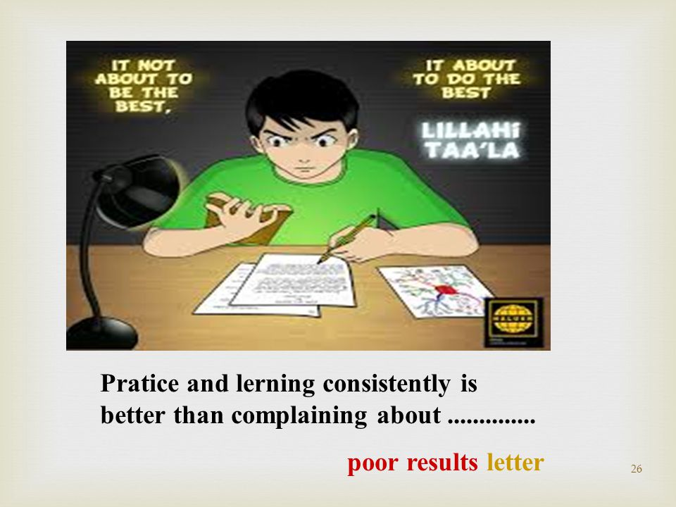26 Pratice and lerning consistently is better than complaining about.............. poor results letter