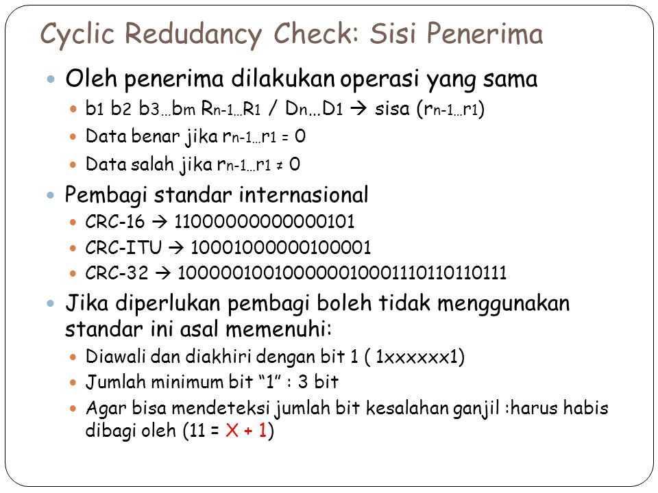 Cyclic Redudancy Check: Sisi Penerima Oleh penerima dilakukan operasi yang sama b 1 b 2 b 3… b m R n-1… R 1 / D n …D 1  sisa (r n-1… r 1 ) Data benar jika r n-1… r 1 = 0 Data salah jika r n-1… r 1 ≠ 0 Pembagi standar internasional CRC-16  11000000000000101 CRC-ITU  10001000000100001 CRC-32  100000100100000010001110110110111 Jika diperlukan pembagi boleh tidak menggunakan standar ini asal memenuhi: Diawali dan diakhiri dengan bit 1 ( 1xxxxxx1) Jumlah minimum bit 1 : 3 bit Agar bisa mendeteksi jumlah bit kesalahan ganjil :harus habis dibagi oleh (11 = X + 1 )