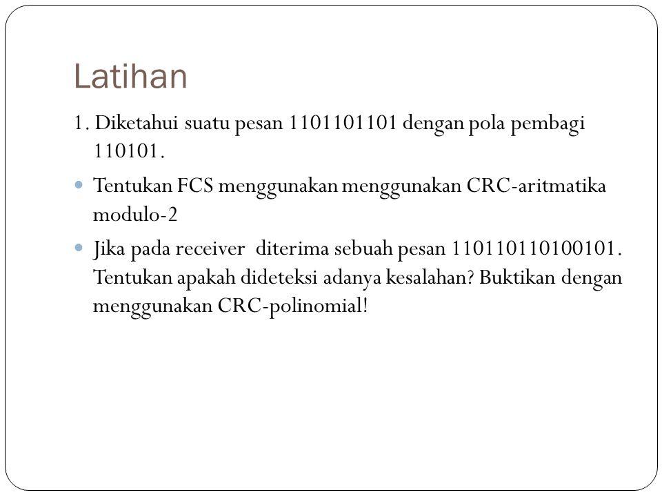 Latihan 1. Diketahui suatu pesan 1101101101 dengan pola pembagi 110101. Tentukan FCS menggunakan menggunakan CRC-aritmatika modulo-2 Jika pada receive