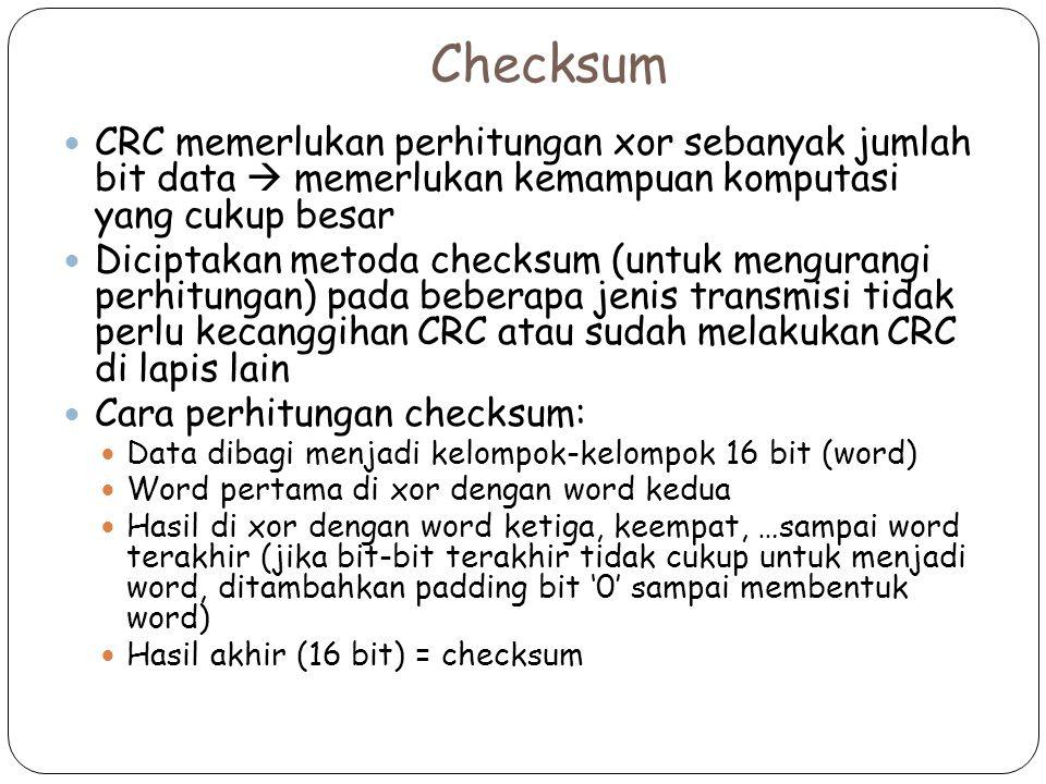 Checksum CRC memerlukan perhitungan xor sebanyak jumlah bit data  memerlukan kemampuan komputasi yang cukup besar Diciptakan metoda checksum (untuk mengurangi perhitungan) pada beberapa jenis transmisi tidak perlu kecanggihan CRC atau sudah melakukan CRC di lapis lain Cara perhitungan checksum: Data dibagi menjadi kelompok-kelompok 16 bit (word) Word pertama di xor dengan word kedua Hasil di xor dengan word ketiga, keempat, …sampai word terakhir (jika bit-bit terakhir tidak cukup untuk menjadi word, ditambahkan padding bit '0' sampai membentuk word) Hasil akhir (16 bit) = checksum