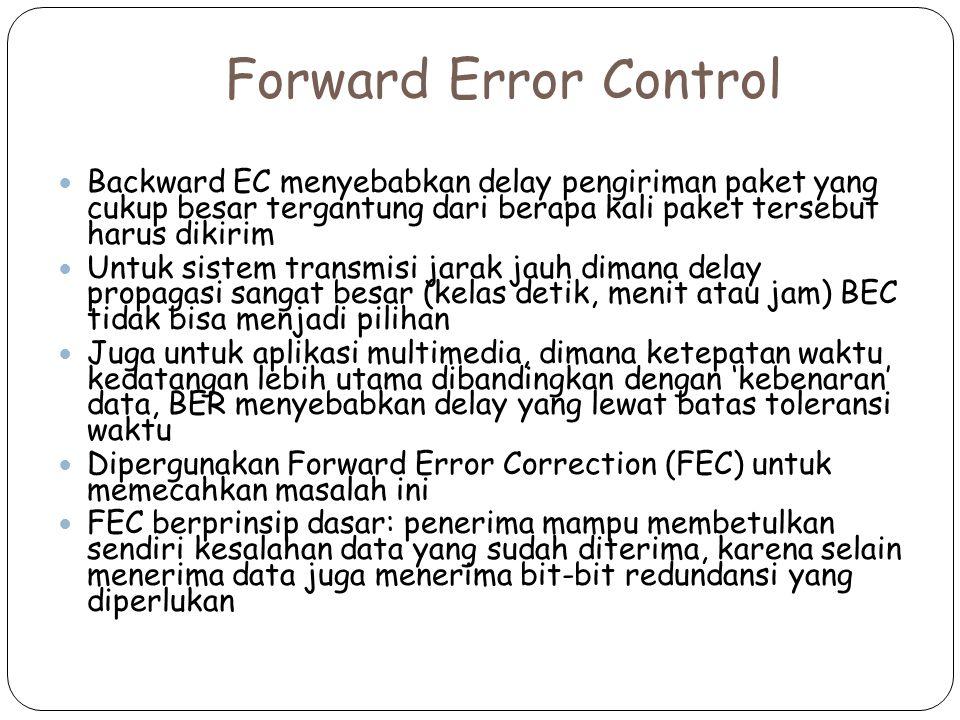 Forward Error Control Backward EC menyebabkan delay pengiriman paket yang cukup besar tergantung dari berapa kali paket tersebut harus dikirim Untuk sistem transmisi jarak jauh dimana delay propagasi sangat besar (kelas detik, menit atau jam) BEC tidak bisa menjadi pilihan Juga untuk aplikasi multimedia, dimana ketepatan waktu kedatangan lebih utama dibandingkan dengan 'kebenaran' data, BER menyebabkan delay yang lewat batas toleransi waktu Dipergunakan Forward Error Correction (FEC) untuk memecahkan masalah ini FEC berprinsip dasar: penerima mampu membetulkan sendiri kesalahan data yang sudah diterima, karena selain menerima data juga menerima bit-bit redundansi yang diperlukan