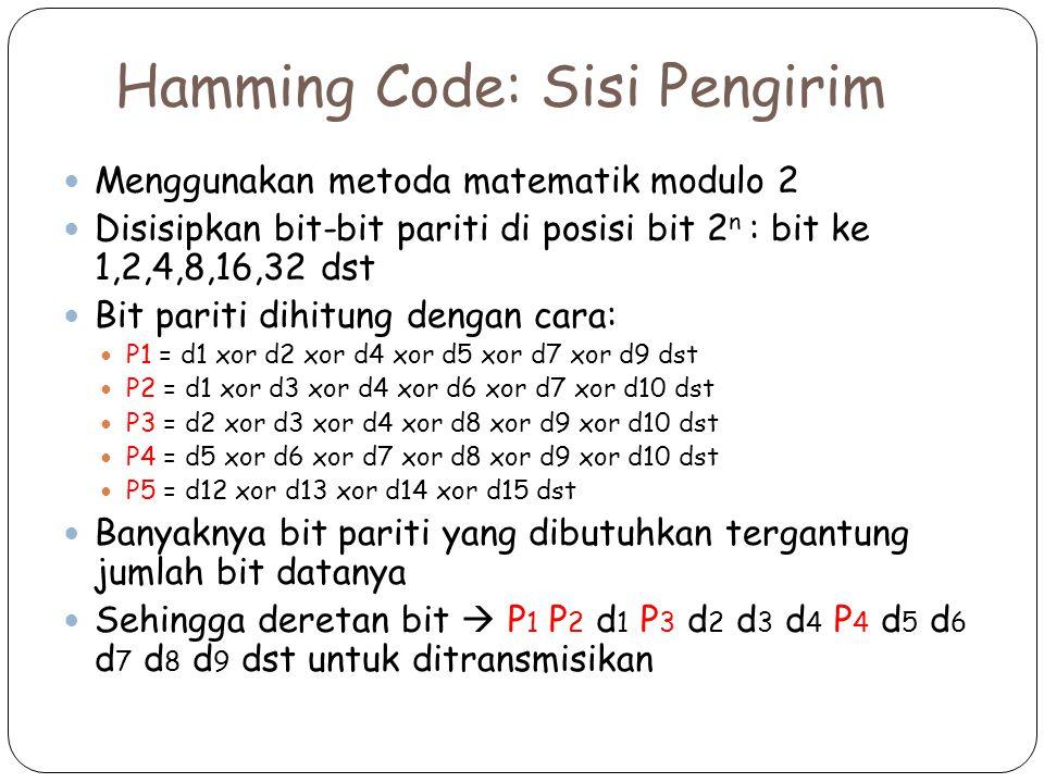 Hamming Code: Sisi Pengirim Menggunakan metoda matematik modulo 2 Disisipkan bit-bit pariti di posisi bit 2 n : bit ke 1,2,4,8,16,32 dst Bit pariti dihitung dengan cara: P1 = d1 xor d2 xor d4 xor d5 xor d7 xor d9 dst P2 = d1 xor d3 xor d4 xor d6 xor d7 xor d10 dst P3 = d2 xor d3 xor d4 xor d8 xor d9 xor d10 dst P4 = d5 xor d6 xor d7 xor d8 xor d9 xor d10 dst P5 = d12 xor d13 xor d14 xor d15 dst Banyaknya bit pariti yang dibutuhkan tergantung jumlah bit datanya Sehingga deretan bit  P 1 P 2 d 1 P 3 d 2 d 3 d 4 P 4 d 5 d 6 d 7 d 8 d 9 dst untuk ditransmisikan