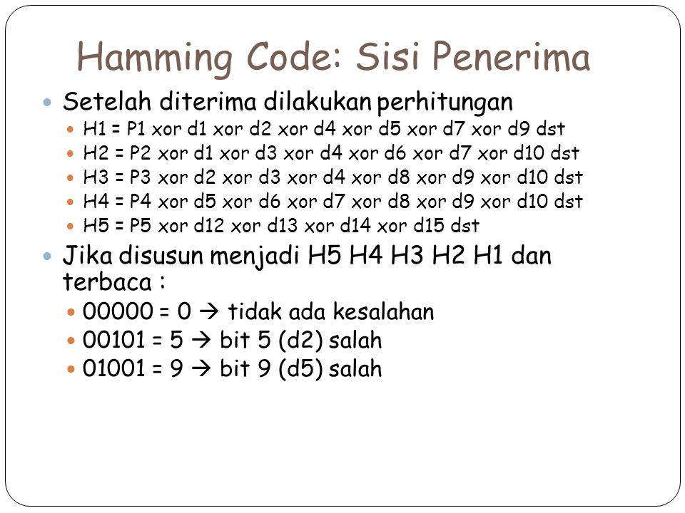 Hamming Code: Sisi Penerima Setelah diterima dilakukan perhitungan H1 = P1 xor d1 xor d2 xor d4 xor d5 xor d7 xor d9 dst H2 = P2 xor d1 xor d3 xor d4