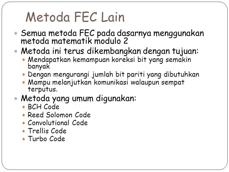 Metoda FEC Lain Semua metoda FEC pada dasarnya menggunakan metoda matematik modulo 2 Metoda ini terus dikembangkan dengan tujuan: Mendapatkan kemampuan koreksi bit yang semakin banyak Dengan mengurangi jumlah bit pariti yang dibutuhkan Mampu melanjutkan komunikasi walaupun sempat terputus.