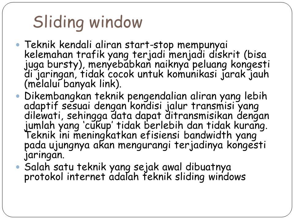 Sliding window Teknik kendali aliran start-stop mempunyai kelemahan trafik yang terjadi menjadi diskrit (bisa juga bursty), menyebabkan naiknya peluan