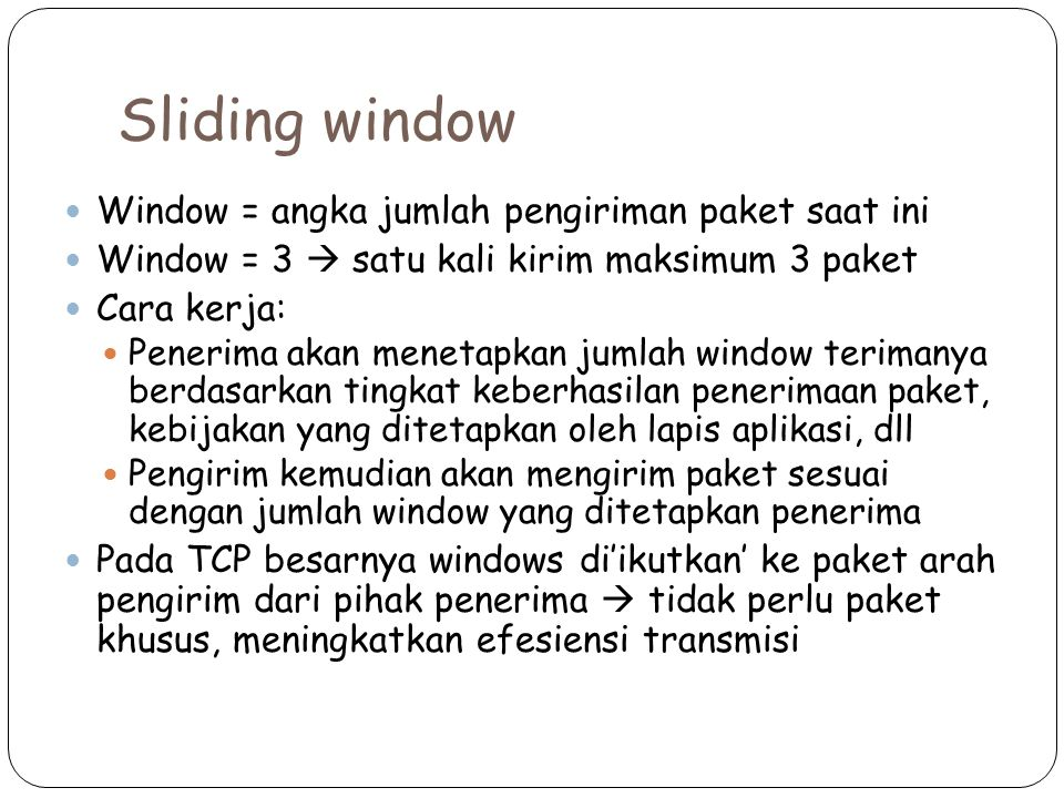 Sliding window Window = angka jumlah pengiriman paket saat ini Window = 3  satu kali kirim maksimum 3 paket Cara kerja: Penerima akan menetapkan jumlah window terimanya berdasarkan tingkat keberhasilan penerimaan paket, kebijakan yang ditetapkan oleh lapis aplikasi, dll Pengirim kemudian akan mengirim paket sesuai dengan jumlah window yang ditetapkan penerima Pada TCP besarnya windows di'ikutkan' ke paket arah pengirim dari pihak penerima  tidak perlu paket khusus, meningkatkan efesiensi transmisi