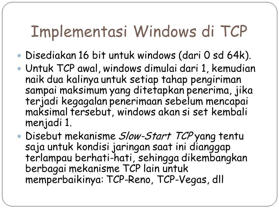 Implementasi Windows di TCP Disediakan 16 bit untuk windows (dari 0 sd 64k). Untuk TCP awal, windows dimulai dari 1, kemudian naik dua kalinya untuk s