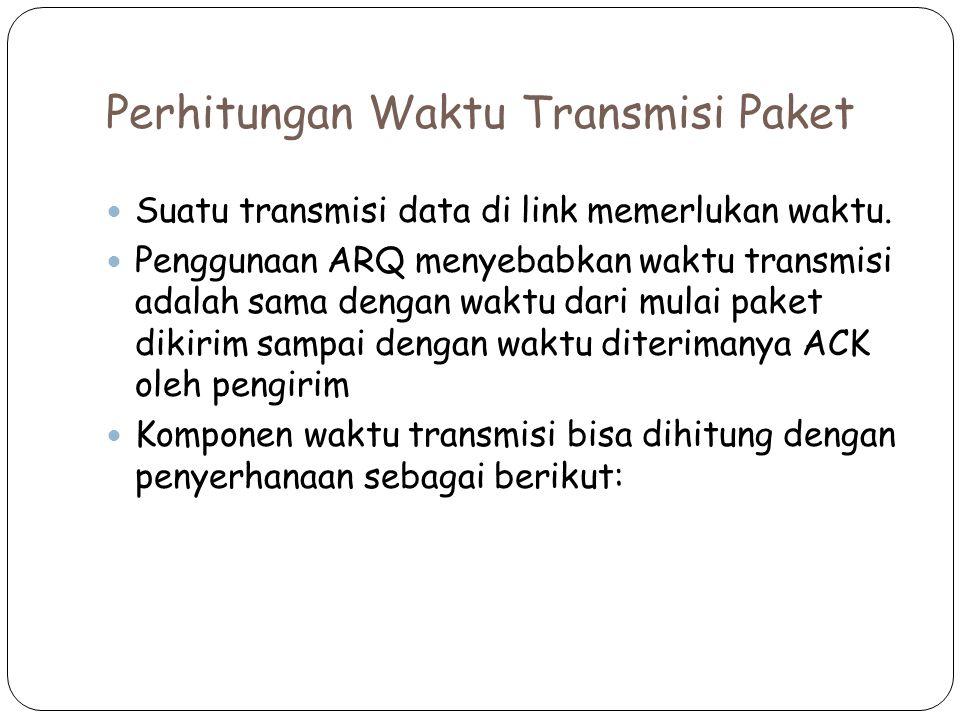 Perhitungan Waktu Transmisi Paket Suatu transmisi data di link memerlukan waktu. Penggunaan ARQ menyebabkan waktu transmisi adalah sama dengan waktu d
