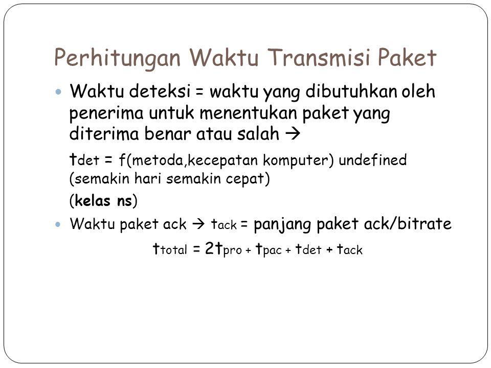 Perhitungan Waktu Transmisi Paket Waktu deteksi = waktu yang dibutuhkan oleh penerima untuk menentukan paket yang diterima benar atau salah  t det = f(metoda,kecepatan komputer) undefined (semakin hari semakin cepat) (kelas ns) Waktu paket ack  t ack = panjang paket ack/bitrate t total = 2 t pro + t pac + t det + t ack