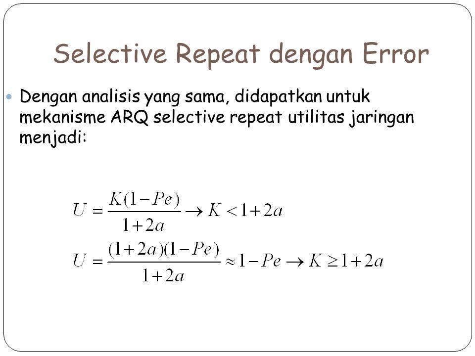 Selective Repeat dengan Error Dengan analisis yang sama, didapatkan untuk mekanisme ARQ selective repeat utilitas jaringan menjadi: