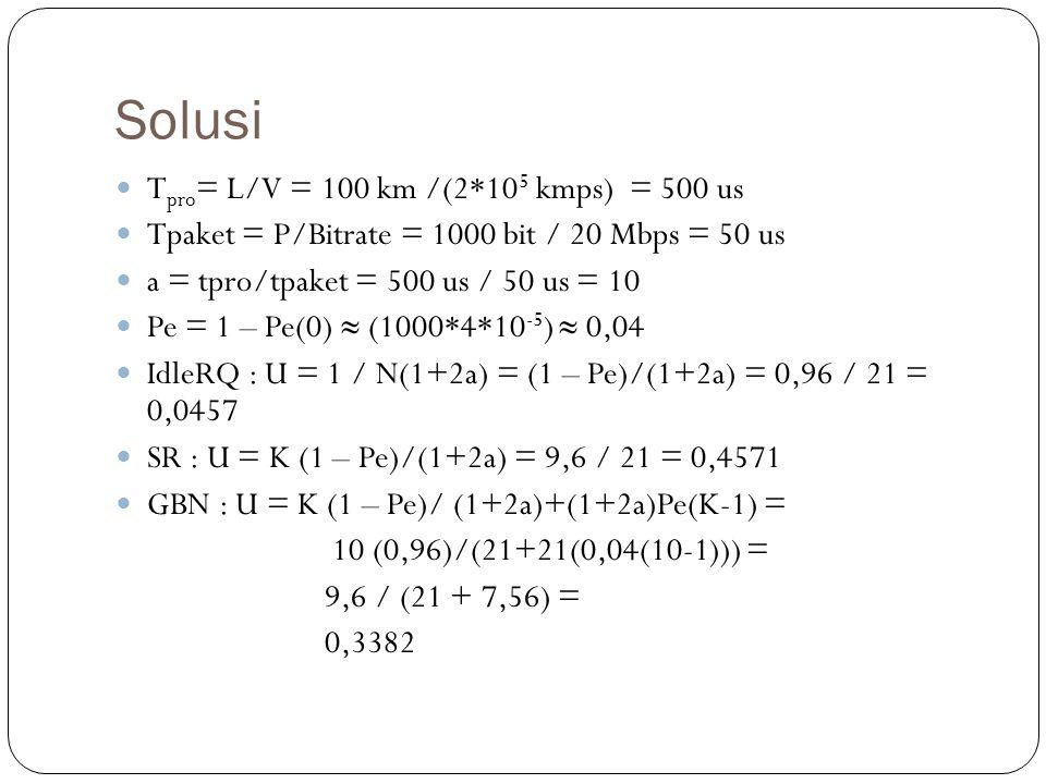 Solusi T pro = L/V = 100 km /(2*10 5 kmps) = 500 us Tpaket = P/Bitrate = 1000 bit / 20 Mbps = 50 us a = tpro/tpaket = 500 us / 50 us = 10 Pe = 1 – Pe(0) ≈ (1000*4*10 -5 ) ≈ 0,04 IdleRQ : U = 1 / N(1+2a) = (1 – Pe)/(1+2a) = 0,96 / 21 = 0,0457 SR : U = K (1 – Pe)/(1+2a) = 9,6 / 21 = 0,4571 GBN : U = K (1 – Pe)/ (1+2a)+(1+2a)Pe(K-1) = 10 (0,96)/(21+21(0,04(10-1))) = 9,6 / (21 + 7,56) = 0,3382