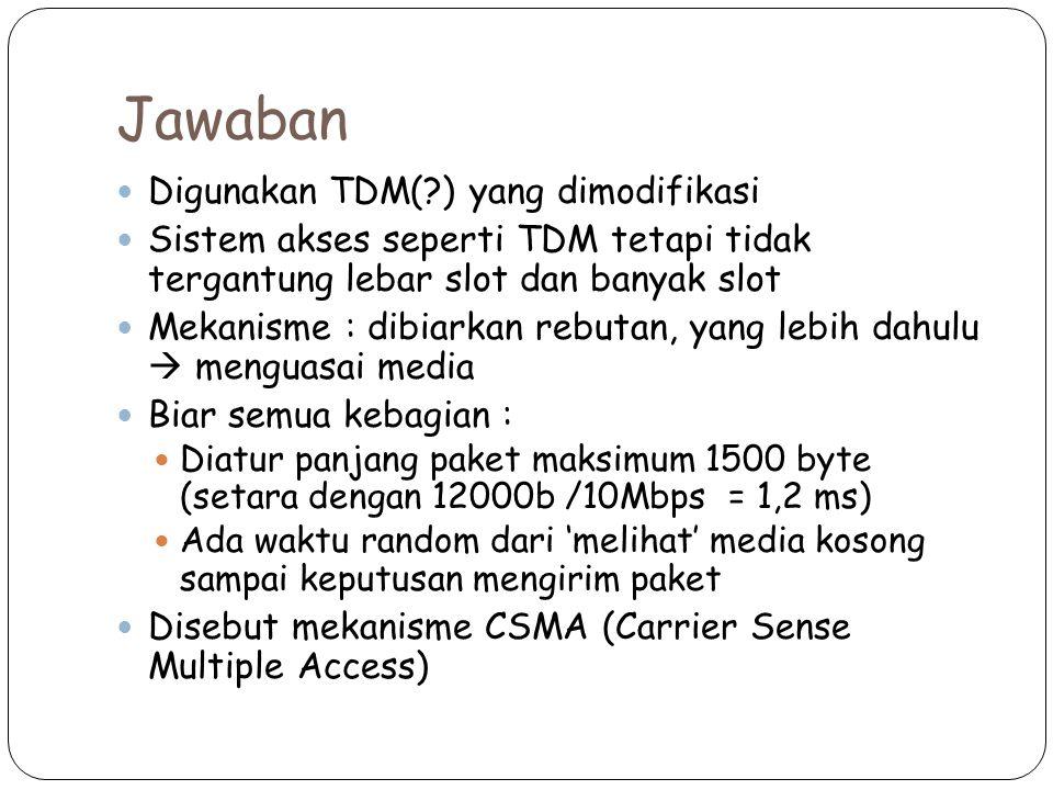Jawaban Digunakan TDM(?) yang dimodifikasi Sistem akses seperti TDM tetapi tidak tergantung lebar slot dan banyak slot Mekanisme : dibiarkan rebutan, yang lebih dahulu  menguasai media Biar semua kebagian : Diatur panjang paket maksimum 1500 byte (setara dengan 12000b /10Mbps = 1,2 ms) Ada waktu random dari 'melihat' media kosong sampai keputusan mengirim paket Disebut mekanisme CSMA (Carrier Sense Multiple Access)