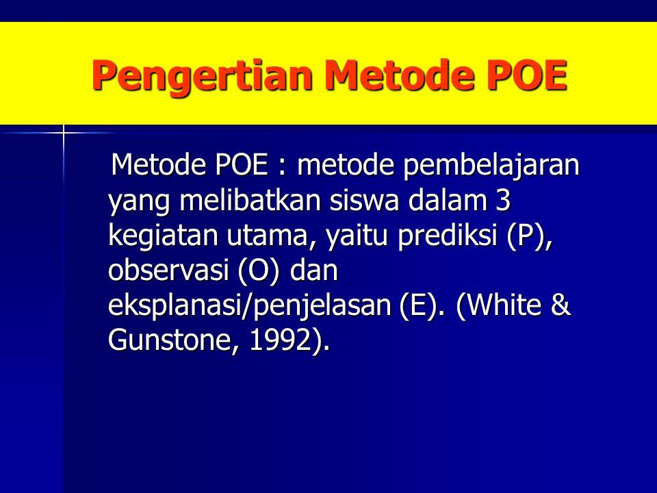 Pengertian Metode POE Metode POE : metode pembelajaran yang melibatkan siswa dalam 3 kegiatan utama, yaitu prediksi (P), observasi (O) dan eksplanasi/penjelasan (E).