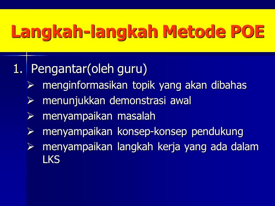 Langkah-langkah Metode POE 1.Pengantar(oleh guru)  menginformasikan topik yang akan dibahas  menunjukkan demonstrasi awal  menyampaikan masalah  menyampaikan konsep-konsep pendukung  menyampaikan langkah kerja yang ada dalam LKS