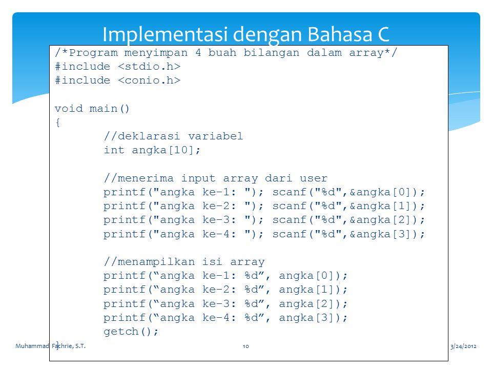 /*Program menyimpan 4 buah bilangan dalam array*/ #include void main() { //deklarasi variabel int angka[10]; //menerima input array dari user printf( angka ke-1: ); scanf( %d ,&angka[0]); printf( angka ke-2: ); scanf( %d ,&angka[1]); printf( angka ke-3: ); scanf( %d ,&angka[2]); printf( angka ke-4: ); scanf( %d ,&angka[3]); //menampilkan isi array printf( angka ke-1: %d , angka[0]); printf( angka ke-2: %d , angka[1]); printf( angka ke-3: %d , angka[2]); printf( angka ke-4: %d , angka[3]); getch(); } Implementasi dengan Bahasa C 3/24/2012Muhammad Fachrie, S.T.10