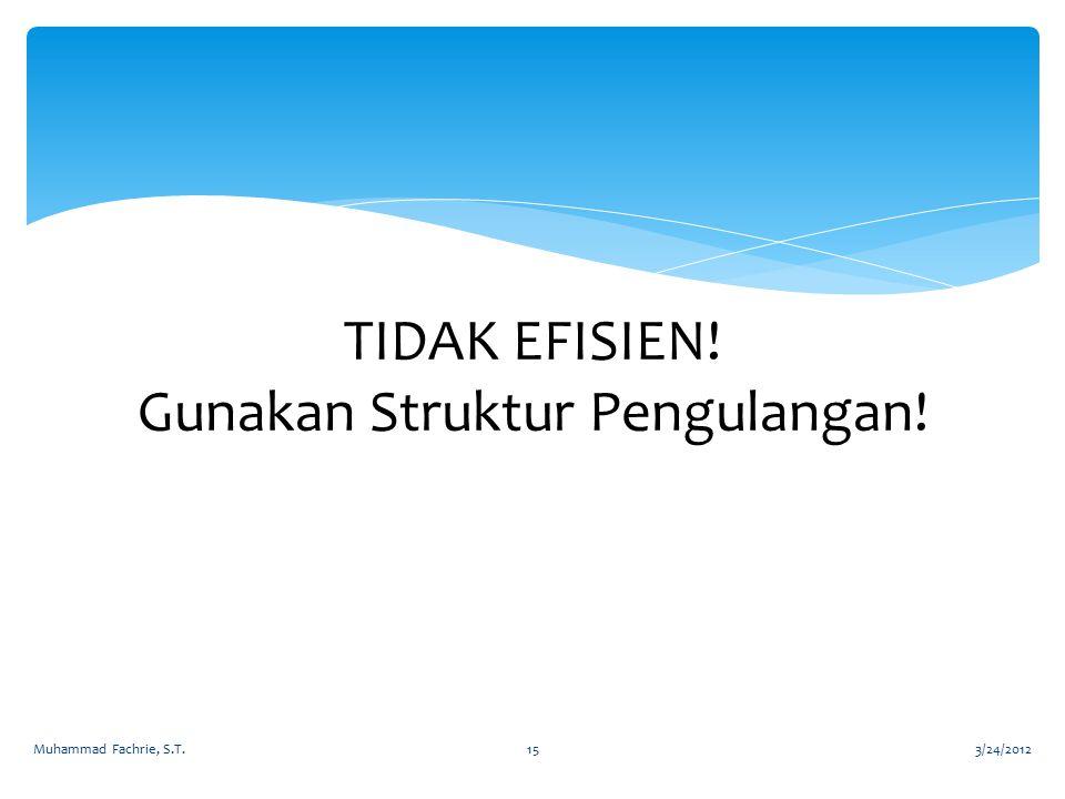 TIDAK EFISIEN! Gunakan Struktur Pengulangan! 3/24/2012Muhammad Fachrie, S.T.15