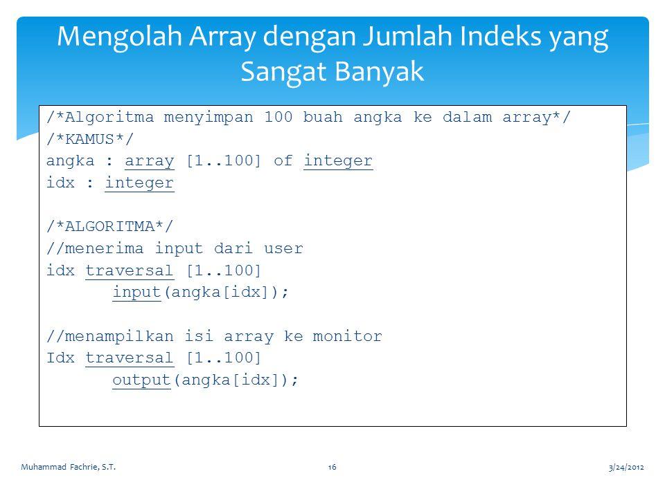 Mengolah Array dengan Jumlah Indeks yang Sangat Banyak /*Algoritma menyimpan 100 buah angka ke dalam array*/ /*KAMUS*/ angka : array [1..100] of integ