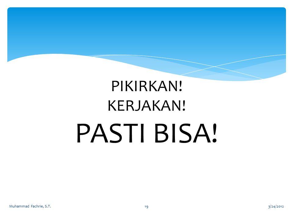 PIKIRKAN! KERJAKAN! PASTI BISA! 3/24/2012Muhammad Fachrie, S.T.19