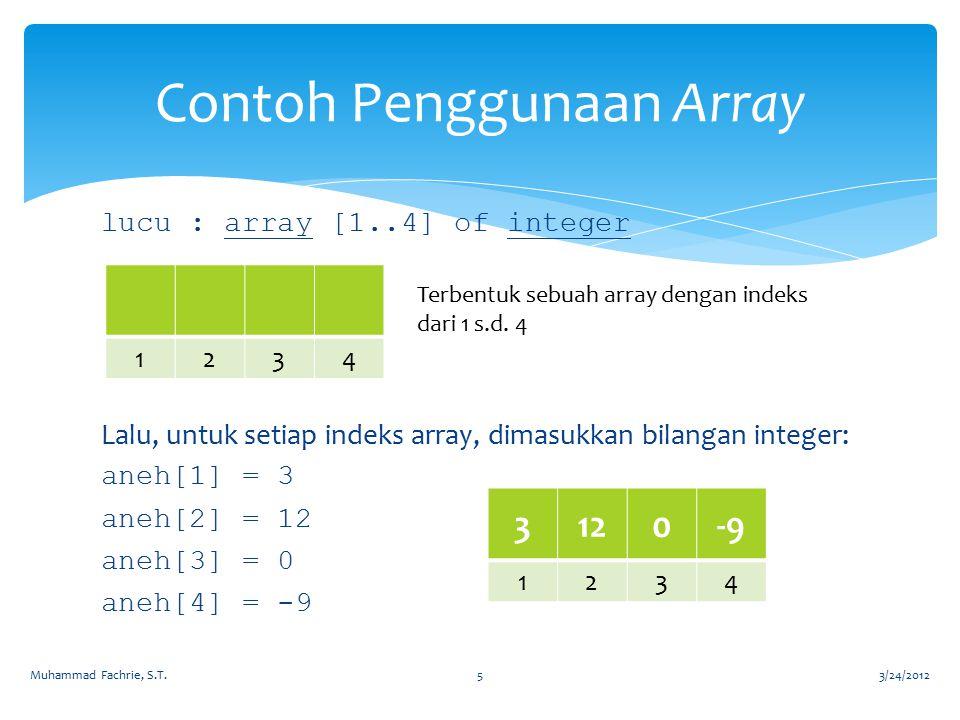 lucu : array [1..4] of integer Lalu, untuk setiap indeks array, dimasukkan bilangan integer: aneh[1] = 3 aneh[2] = 12 aneh[3] = 0 aneh[4] = -9 Contoh