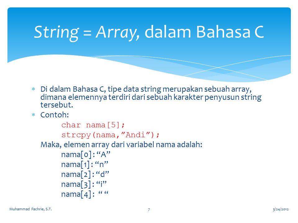 Di dalam Bahasa C, tipe data string merupakan sebuah array, dimana elemennya terdiri dari sebuah karakter penyusun string tersebut.  Contoh: char n