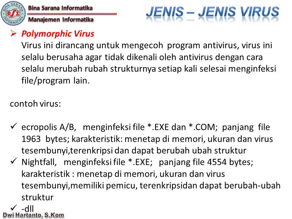  Polymorphic Virus Virus ini dirancang untuk mengecoh program antivirus, virus ini selalu berusaha agar tidak dikenali oleh antivirus dengan cara selalu merubah rubah strukturnya setiap kali selesai menginfeksi file/program lain.