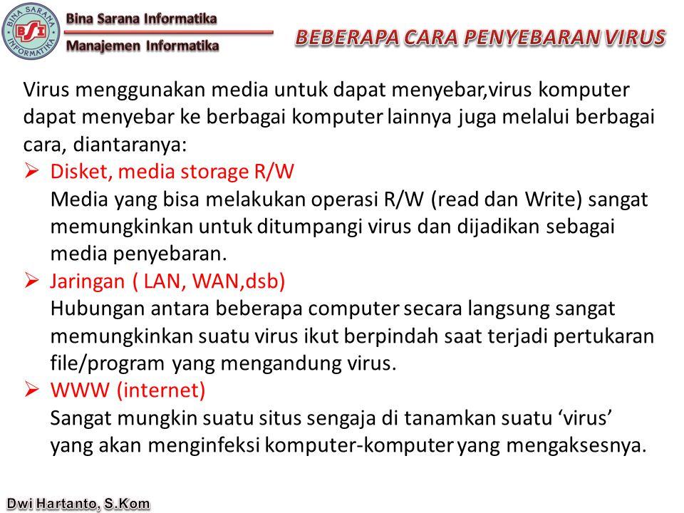 Virus menggunakan media untuk dapat menyebar,virus komputer dapat menyebar ke berbagai komputer lainnya juga melalui berbagai cara, diantaranya:  Disket, media storage R/W Media yang bisa melakukan operasi R/W (read dan Write) sangat memungkinkan untuk ditumpangi virus dan dijadikan sebagai media penyebaran.