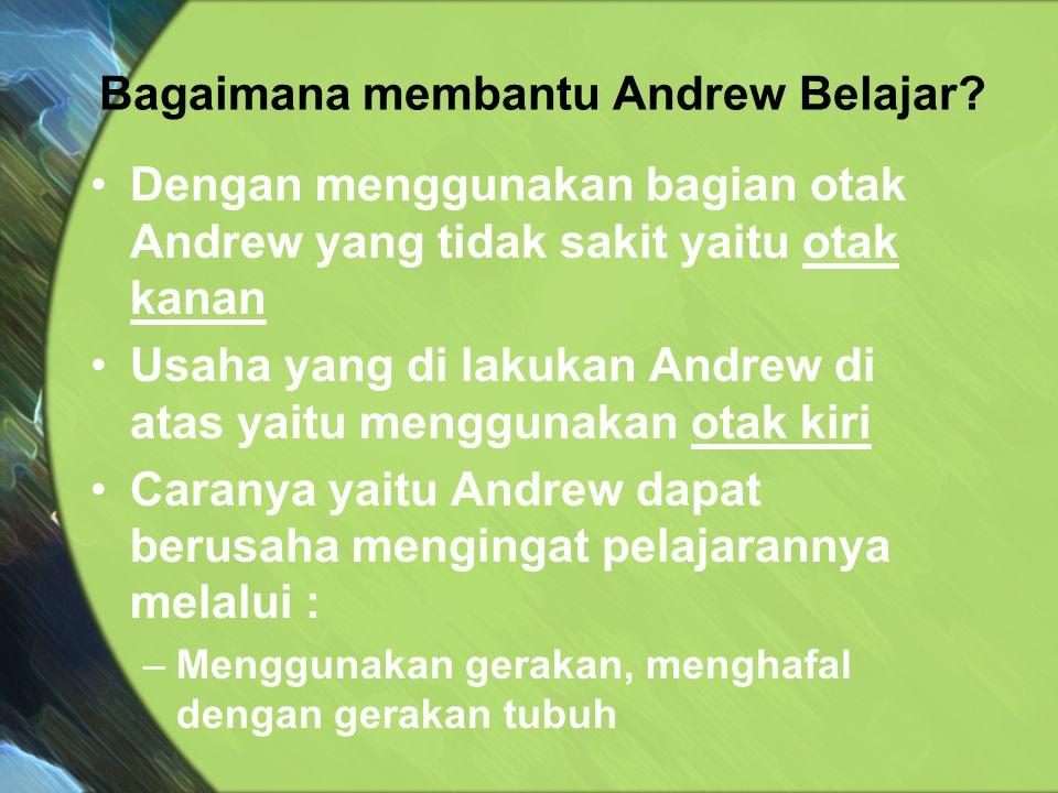Dengan menggunakan bagian otak Andrew yang tidak sakit yaitu otak kanan Usaha yang di lakukan Andrew di atas yaitu menggunakan otak kiri Caranya yaitu Andrew dapat berusaha mengingat pelajarannya melalui : –Menggunakan gerakan, menghafal dengan gerakan tubuh Bagaimana membantu Andrew Belajar