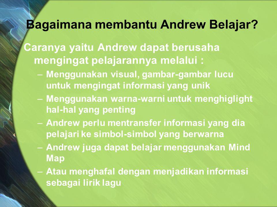Caranya yaitu Andrew dapat berusaha mengingat pelajarannya melalui : –Menggunakan visual, gambar-gambar lucu untuk mengingat informasi yang unik –Meng