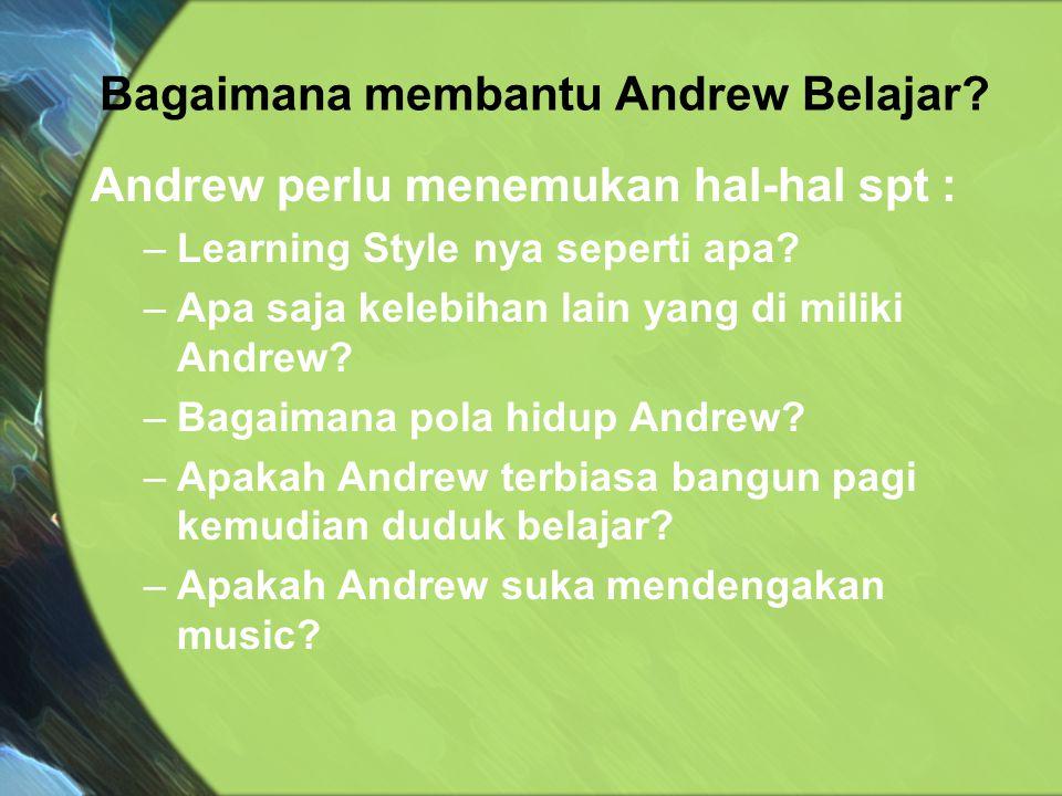 Andrew perlu menemukan hal-hal spt : –Learning Style nya seperti apa? –Apa saja kelebihan lain yang di miliki Andrew? –Bagaimana pola hidup Andrew? –A